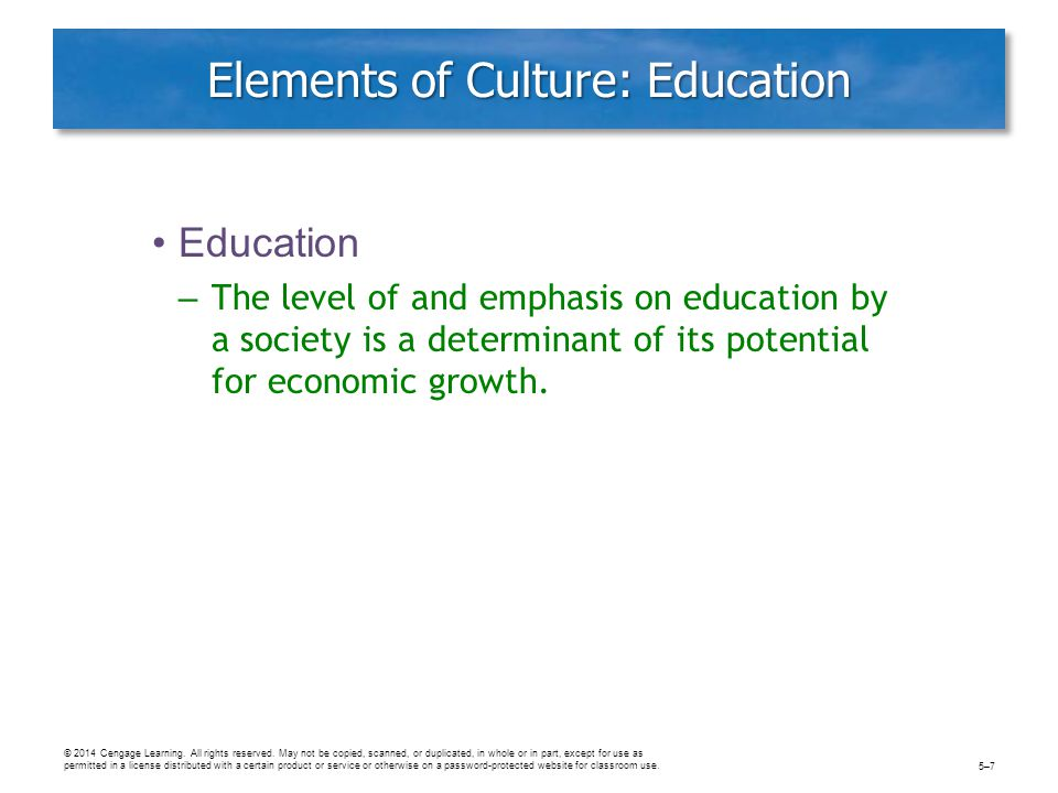 Elements of Culture: Education Education – The level of and emphasis on education by a society is a determinant of its potential for economic growth.