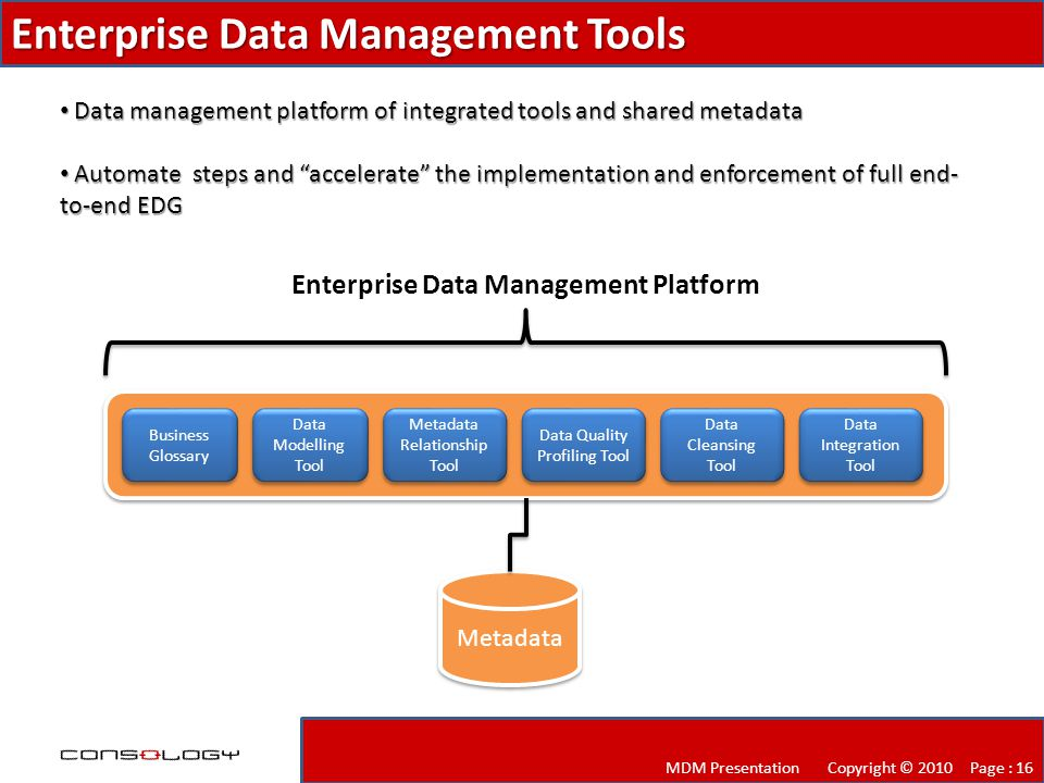 Enterprise Data Management Tools MDM Presentation Copyright © 2010 Page : 16 Data management platform of integrated tools and shared metadata Data management platform of integrated tools and shared metadata Automate steps and accelerate the implementation and enforcement of full end- to-end EDG Automate steps and accelerate the implementation and enforcement of full end- to-end EDG Business Glossary Data Modelling Tool Data Modelling Tool Metadata Relationship Tool Data Quality Profiling Tool Data Cleansing Tool Data Integration Tool Metadata Enterprise Data Management Platform