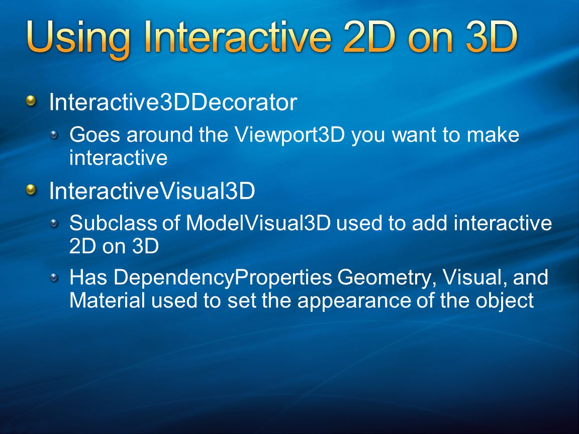 Interactive3DDecorator Goes around the Viewport3D you want to make interactive InteractiveVisual3D Subclass of ModelVisual3D used to add interactive 2D on 3D Has DependencyProperties Geometry, Visual, and Material used to set the appearance of the object
