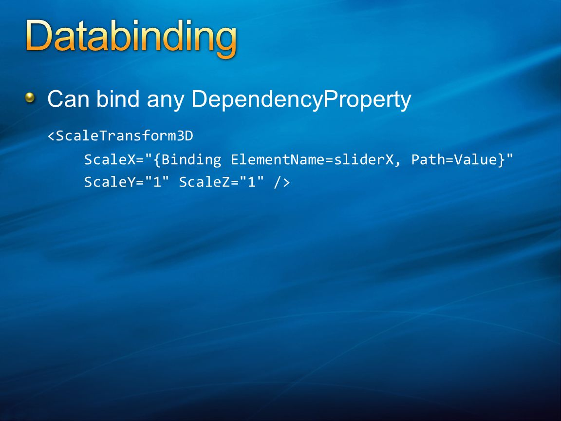Can bind any DependencyProperty <ScaleTransform3D ScaleX= {Binding ElementName=sliderX, Path=Value} ScaleY= 1 ScaleZ= 1 />