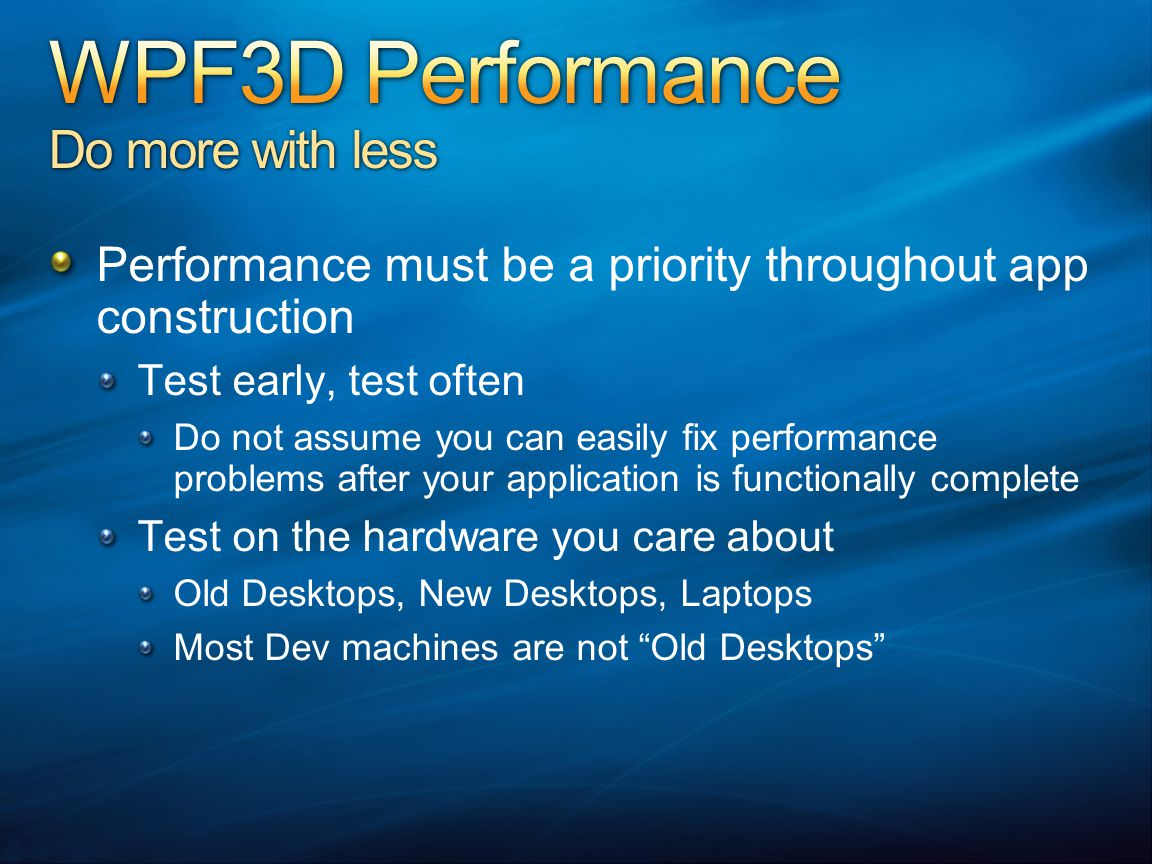 Performance must be a priority throughout app construction Test early, test often Do not assume you can easily fix performance problems after your application is functionally complete Test on the hardware you care about Old Desktops, New Desktops, Laptops Most Dev machines are not Old Desktops