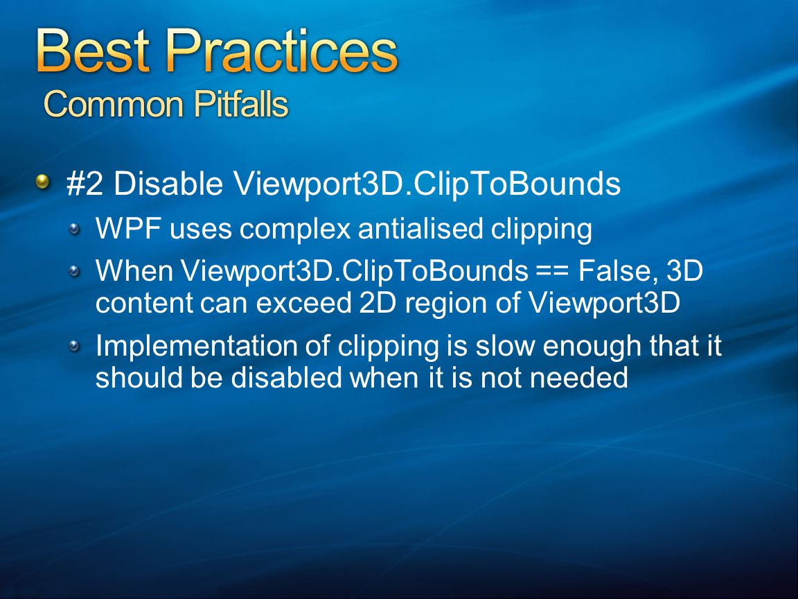 #2 Disable Viewport3D.ClipToBounds WPF uses complex antialised clipping When Viewport3D.ClipToBounds == False, 3D content can exceed 2D region of Viewport3D Implementation of clipping is slow enough that it should be disabled when it is not needed