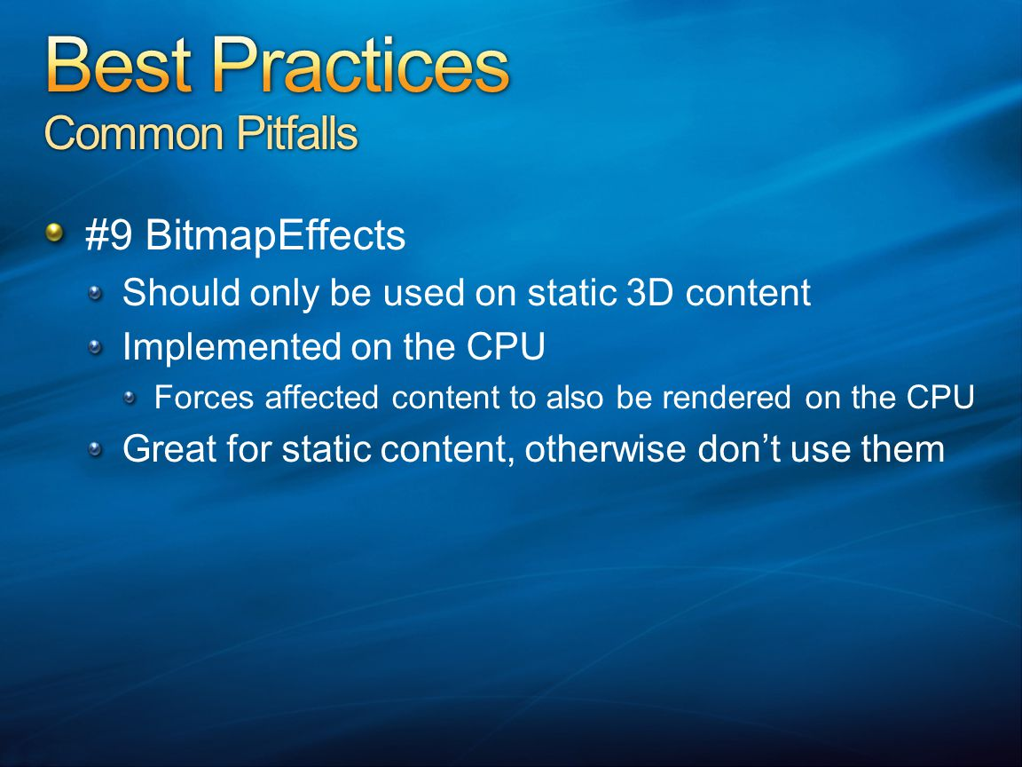 #9 BitmapEffects Should only be used on static 3D content Implemented on the CPU Forces affected content to also be rendered on the CPU Great for static content, otherwise don't use them