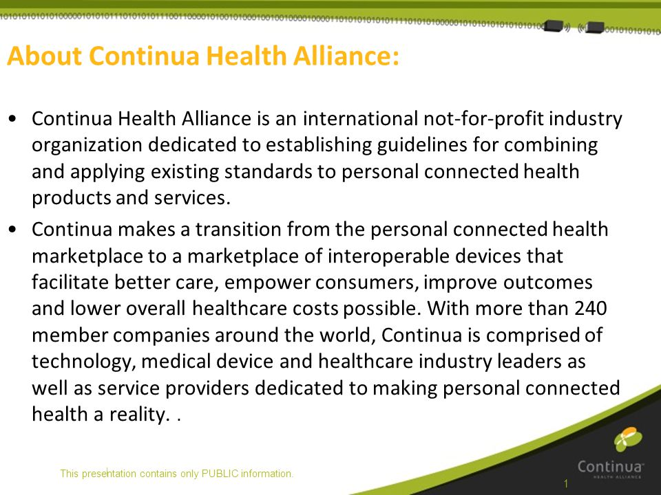 | About Continua Health Alliance: Continua Health Alliance is an international not-for-profit industry organization dedicated to establishing guidelin