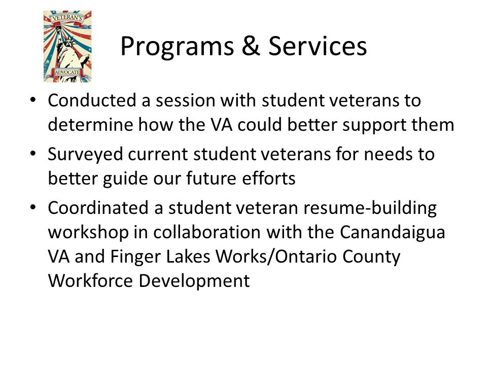 Programs & Services Conducted a session with student veterans to determine how the VA could better support them Surveyed current student veterans for needs to better guide our future efforts Coordinated a student veteran resume-building workshop in collaboration with the Canandaigua VA and Finger Lakes Works/Ontario County Workforce Development