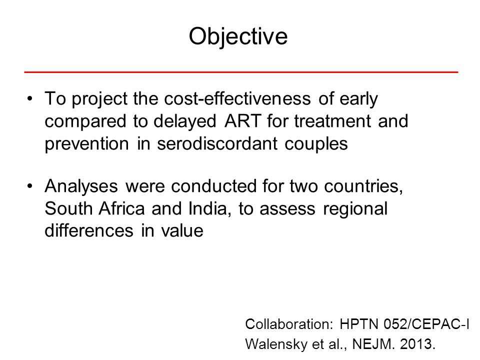 Objective To project the cost-effectiveness of early compared to delayed ART for treatment and prevention in serodiscordant couples Analyses were conducted for two countries, South Africa and India, to assess regional differences in value Collaboration: HPTN 052/CEPAC-I Walensky et al., NEJM.