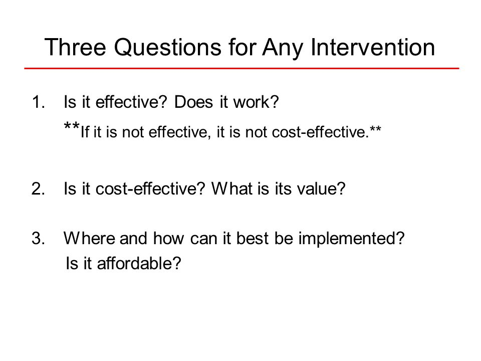 Three Questions for Any Intervention 1.Is it effective.