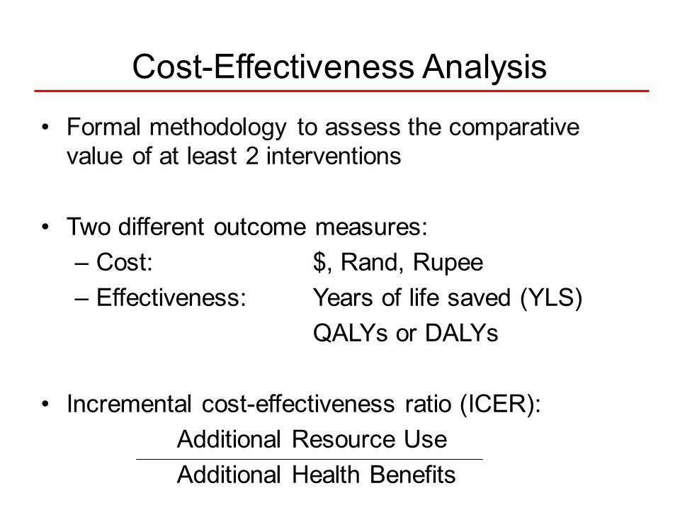 Formal methodology to assess the comparative value of at least 2 interventions Two different outcome measures: –Cost: $, Rand, Rupee –Effectiveness: Years of life saved (YLS) QALYs or DALYs Incremental cost-effectiveness ratio (ICER): Additional Resource Use Additional Health Benefits Cost-Effectiveness Analysis