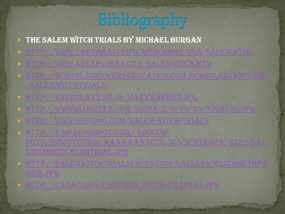 The Salem witch Trials by Michael Burgan http://www.thenagain.info/webchron/usa/salem.html http://www.42explore2.com/salemwitch.htm http://school.discoveryeducation.com/schooladventures /salemwitchtrials/ http://school.discoveryeducation.com/schooladventures /salemwitchtrials/ http://ks3208.k12.sd.us/MaryWarren.jpg http://wwwglogster.com/media/2/5/70/35/5703570.jpg http://www.squidoo.com/salem-witch-trials http://2.bp.blogspot.com/_6dDCuW- PQv8/SSdjvvuyk0I/AAAAAAAACtg/suVNcMEEoZw/s320/Sal em%2Bwitch%2Btrial.jpg http://2.bp.blogspot.com/_6dDCuW- PQv8/SSdjvvuyk0I/AAAAAAAACtg/suVNcMEEoZw/s320/Sal em%2Bwitch%2Btrial.jpg http://salemwitchtrialsfacts.com/gallery/ElizabethPa rris.jpg http://salemwitchtrialsfacts.com/gallery/ElizabethPa rris.jpg http://fanac.org/fanzines/IGOTS/fillo101.jpg