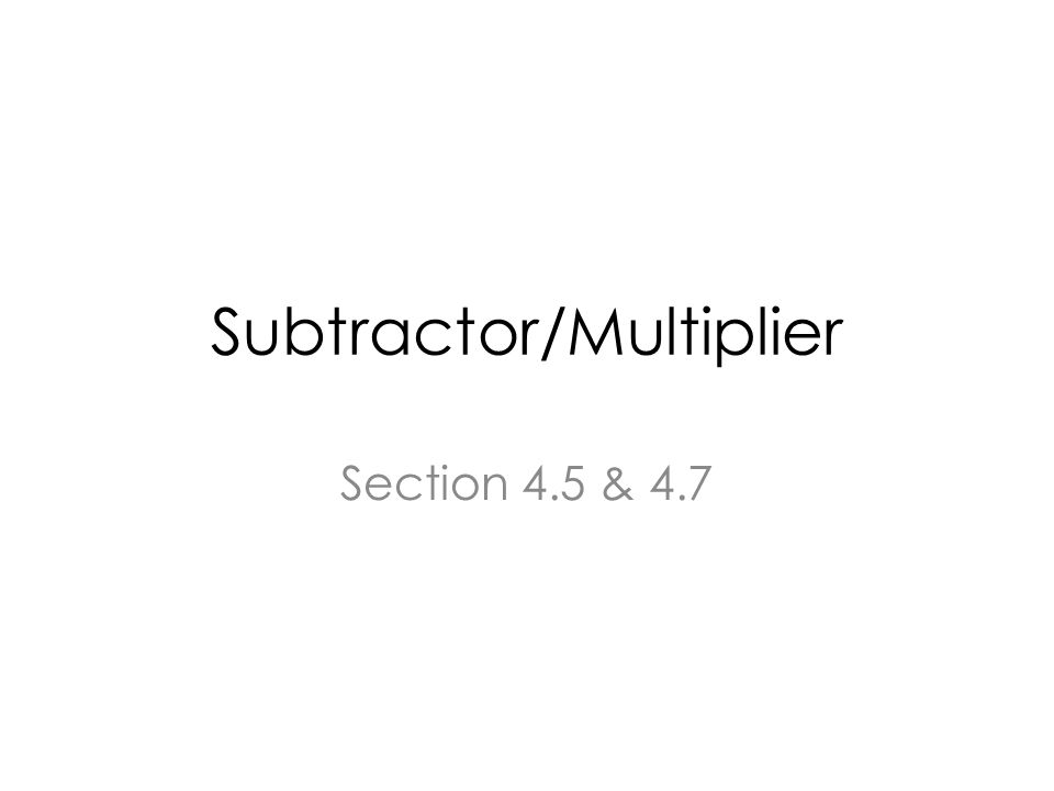 Subtractor/Multiplier Section 4.5 & 4.7