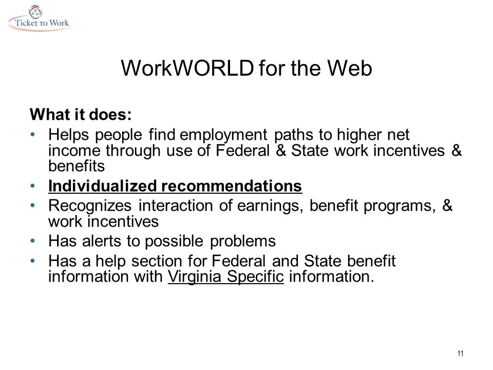 WorkWORLD for the Web What it does: Helps people find employment paths to higher net income through use of Federal & State work incentives & benefits Individualized recommendations Recognizes interaction of earnings, benefit programs, & work incentives Has alerts to possible problems Has a help section for Federal and State benefit information with Virginia Specific information.