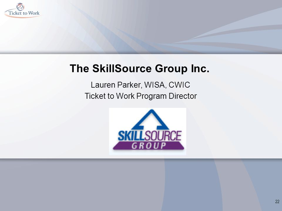 The SkillSource Group Inc. Lauren Parker, WISA, CWIC Ticket to Work Program Director 22