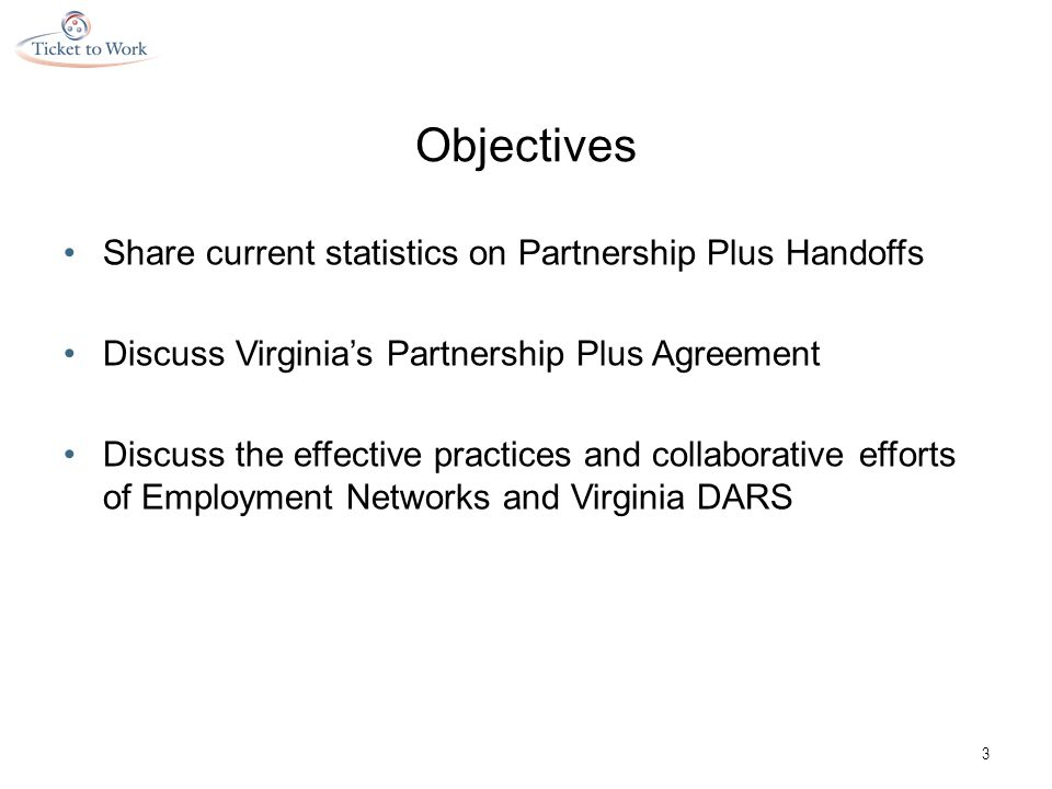 Virginia Statistics Eligible Ticket Holders307,910 In use with VR5,328 Assigned to ENs893 ENs in Virginia 26 Percentage of ENs who are VR vendors 76% Percentage of ENs who are Workforce 30% Number of traditional Partnership Plus Handoffs 178 Number of Expedited Ticket Handoffs 54 4