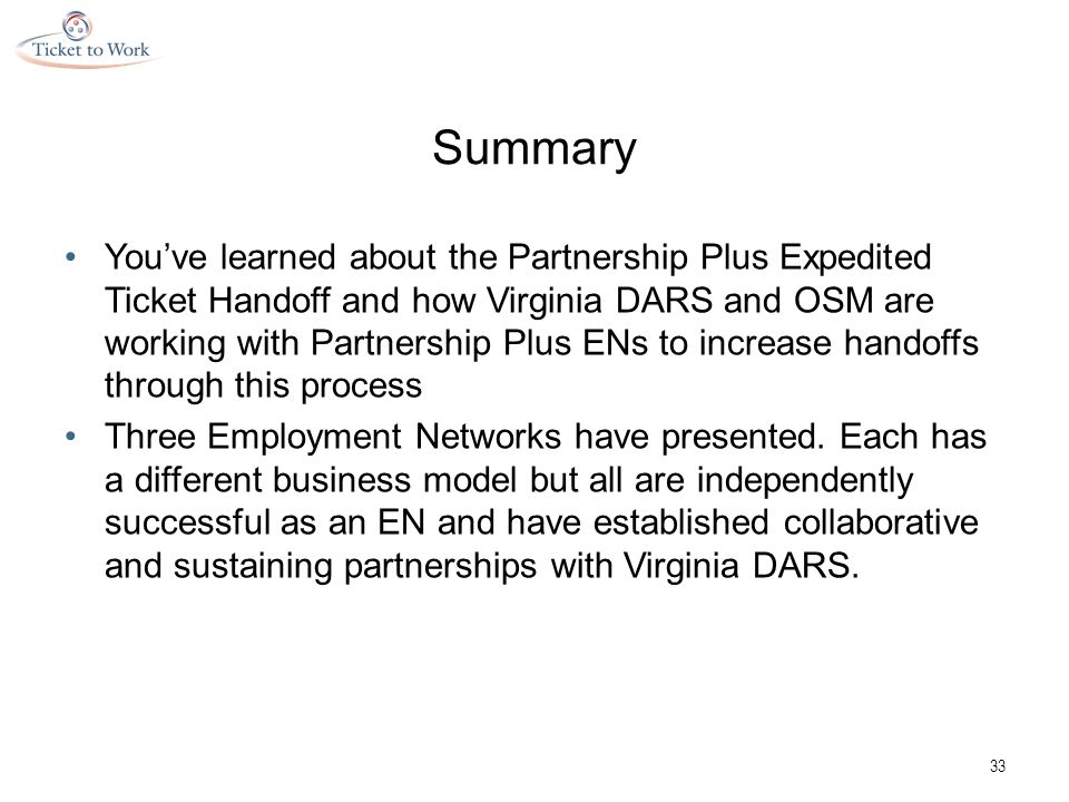 Summary You've learned about the Partnership Plus Expedited Ticket Handoff and how Virginia DARS and OSM are working with Partnership Plus ENs to increase handoffs through this process Three Employment Networks have presented.