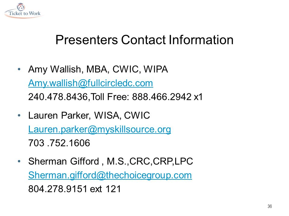 Presenters Contact Information Amy Wallish, MBA, CWIC, WIPA Amy.wallish@fullcircledc.com 240.478.8436,Toll Free: 888.466.2942 x1 Lauren Parker, WISA, CWIC Lauren.parker@myskillsource.org 703.752.1606 Sherman Gifford, M.S.,CRC,CRP,LPC Sherman.gifford@thechoicegroup.com 804.278.9151 ext 121 36