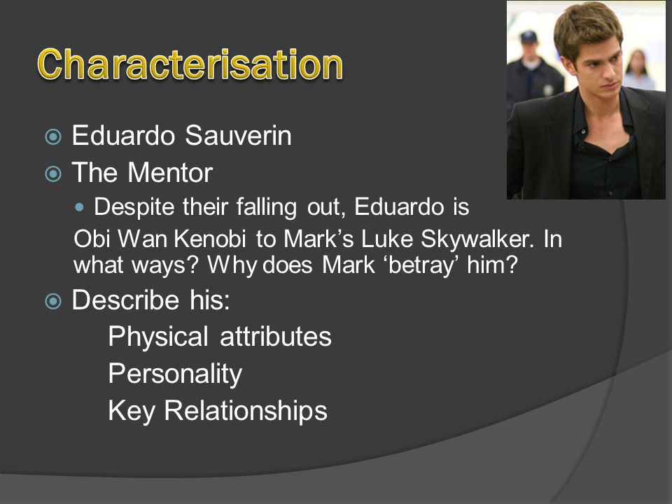  Eduardo Sauverin  The Mentor Despite their falling out, Eduardo is Obi Wan Kenobi to Mark's Luke Skywalker.