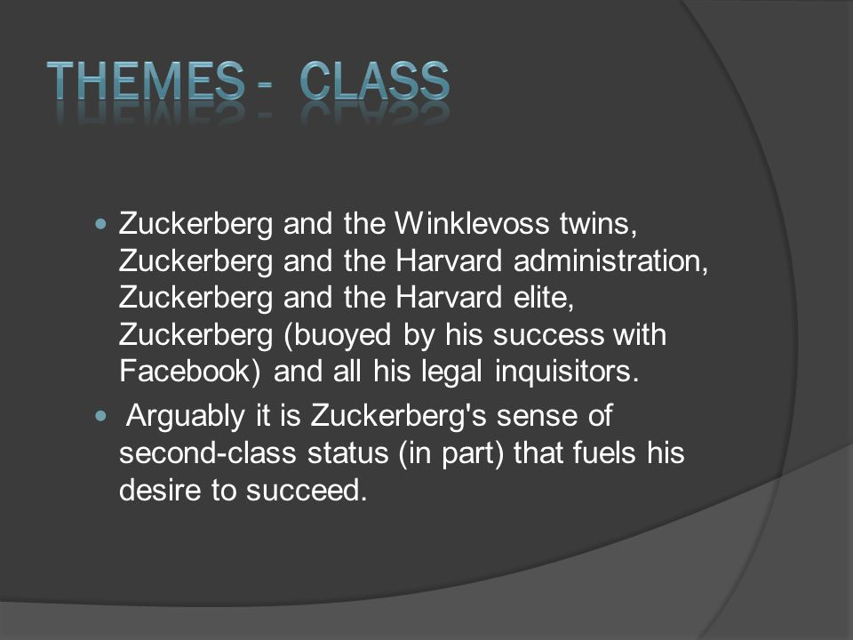 Zuckerberg and the Winklevoss twins, Zuckerberg and the Harvard administration, Zuckerberg and the Harvard elite, Zuckerberg (buoyed by his success with Facebook) and all his legal inquisitors.