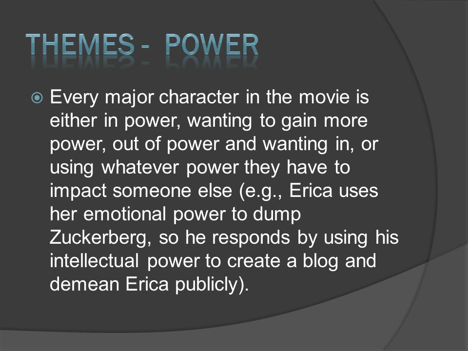  Every major character in the movie is either in power, wanting to gain more power, out of power and wanting in, or using whatever power they have to impact someone else (e.g., Erica uses her emotional power to dump Zuckerberg, so he responds by using his intellectual power to create a blog and demean Erica publicly).