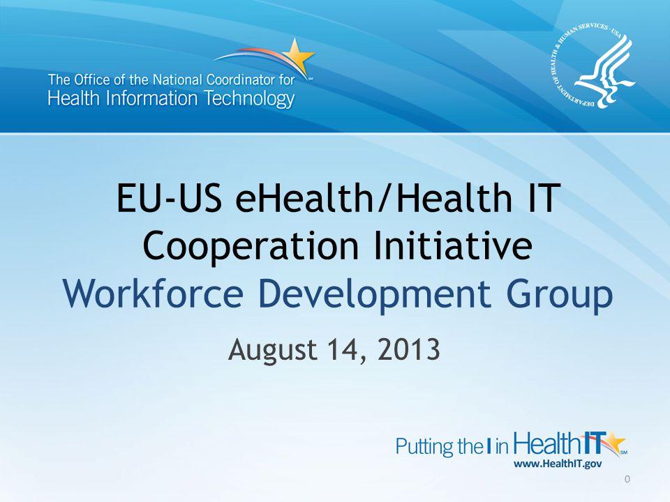 EU-US eHealth/Health IT Cooperation Initiative Workforce Development Group August 14, 2013 0