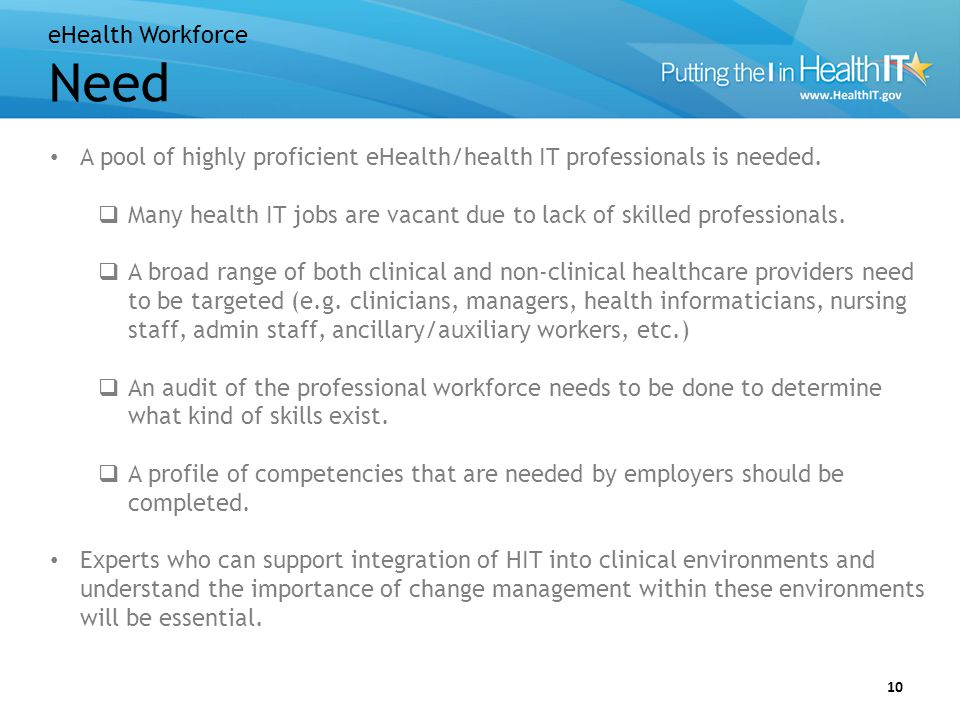 eHealth Workforce Need 10 A pool of highly proficient eHealth/health IT professionals is needed.  Many health IT jobs are vacant due to lack of skill