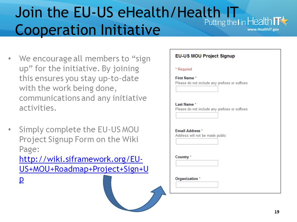 """Join the EU-US eHealth/Health IT Cooperation Initiative 19 We encourage all members to """"sign up"""" for the initiative. By joining this ensures you stay"""