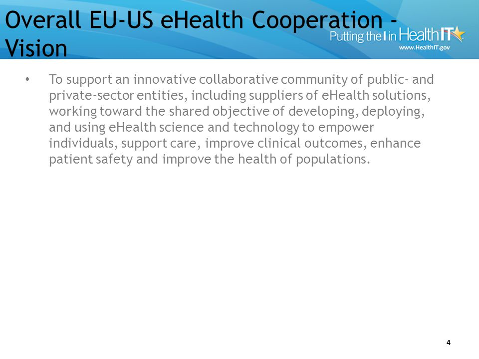 EU-US eHealth Cooperation Executive Summary… 5 Health related information and communication technology (most usually referenced as eHealth in Europe and health IT in the US) is an important and growing sector in the United States and the European Union.