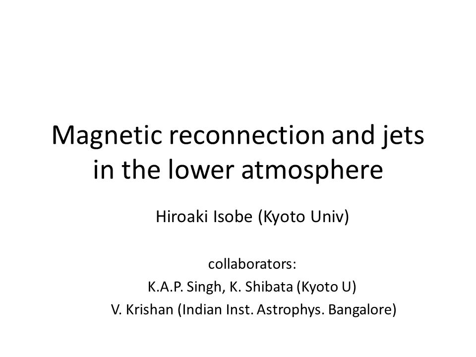 Magnetic reconnection and jets in the lower atmosphere Hiroaki Isobe (Kyoto Univ) collaborators: K.A.P.