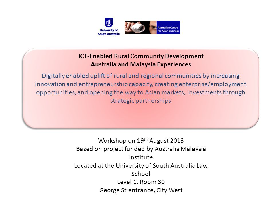 Digitally enabled uplift of rural and regional communities by increasing innovation and entrepreneurship capacity, creating enterprise/employment opportunities, and opening the way to Asian markets, investments through strategic partnerships ICT-Enabled Rural Community Development Australia and Malaysia Experiences Workshop on 19 th August 2013 Based on project funded by Australia Malaysia Institute Located at the University of South Australia Law School Level 1, Room 30 George St entrance, City West