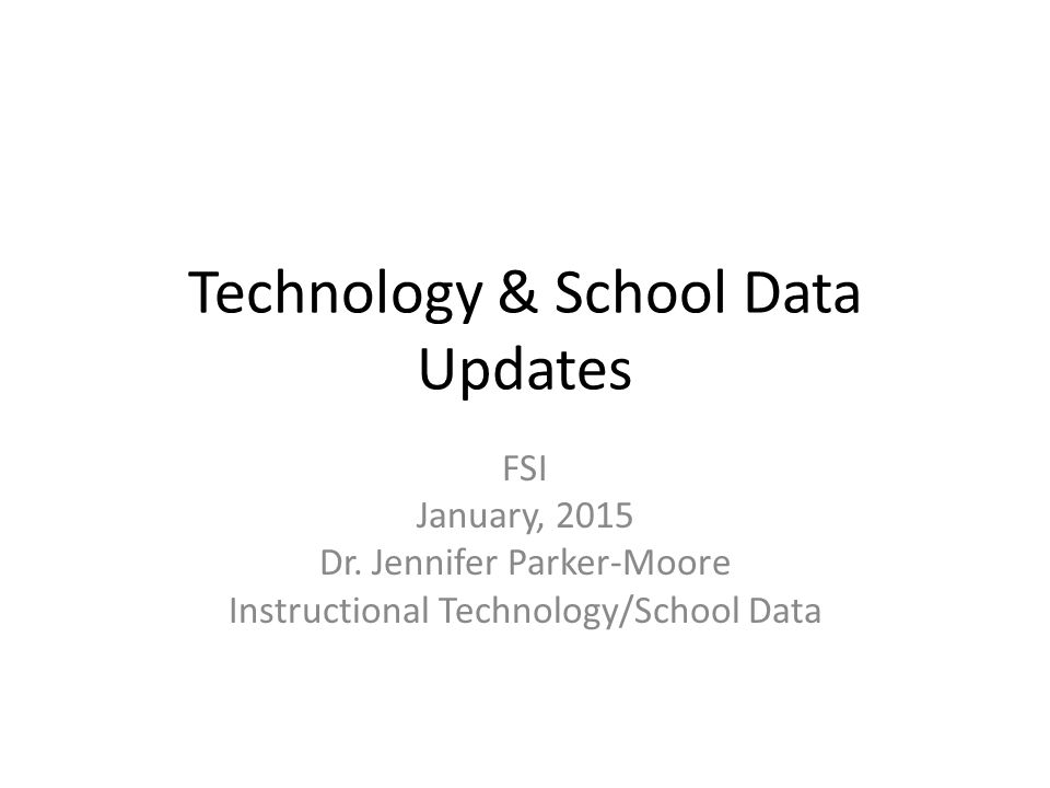 Technology & School Data Updates FSI January, 2015 Dr.