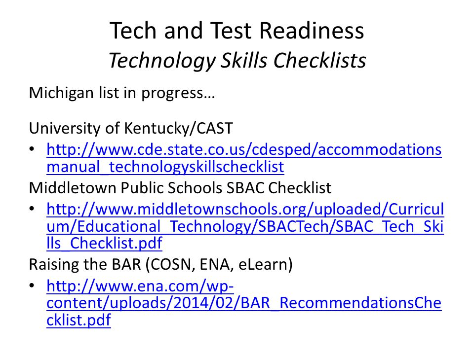 Tech and Test Readiness Technology Skills Checklists Michigan list in progress… University of Kentucky/CAST http://www.cde.state.co.us/cdesped/accommodations manual_technologyskillschecklist http://www.cde.state.co.us/cdesped/accommodations manual_technologyskillschecklist Middletown Public Schools SBAC Checklist http://www.middletownschools.org/uploaded/Curricul um/Educational_Technology/SBACTech/SBAC_Tech_Ski lls_Checklist.pdf http://www.middletownschools.org/uploaded/Curricul um/Educational_Technology/SBACTech/SBAC_Tech_Ski lls_Checklist.pdf Raising the BAR (COSN, ENA, eLearn) http://www.ena.com/wp- content/uploads/2014/02/BAR_RecommendationsChe cklist.pdf http://www.ena.com/wp- content/uploads/2014/02/BAR_RecommendationsChe cklist.pdf