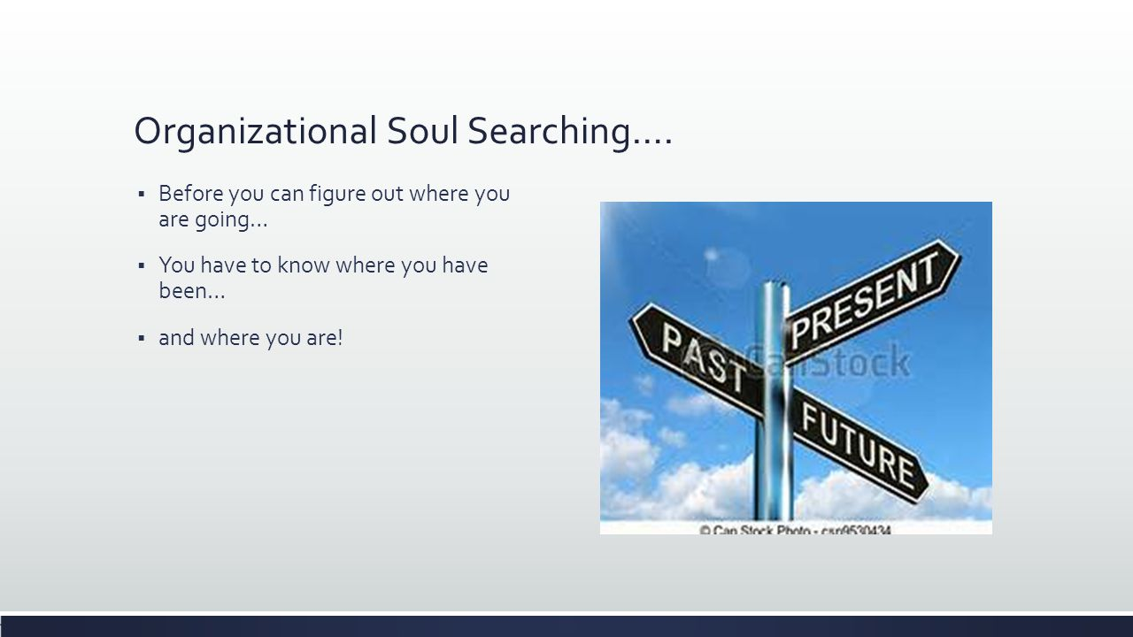 Organizational Soul Searching….  Before you can figure out where you are going…  You have to know where you have been…  and where you are!