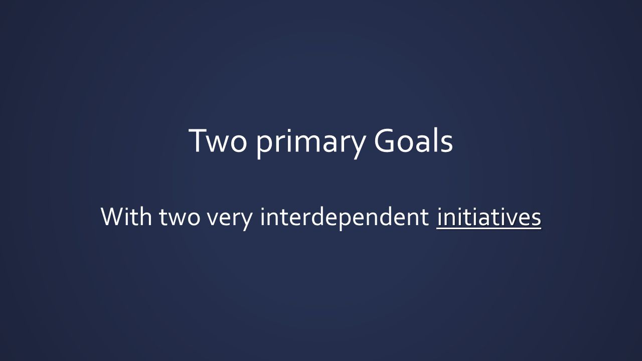 Two primary Goals initiatives With two very interdependent initiatives
