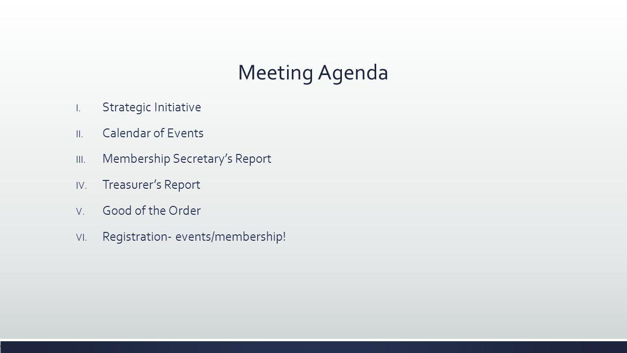 Meeting Agenda I. Strategic Initiative II. Calendar of Events III. Membership Secretary's Report IV. Treasurer's Report V. Good of the Order VI. Regis