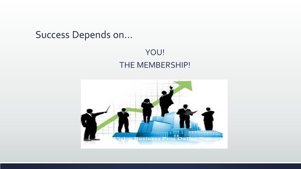 Success Depends on… YOU! THE MEMBERSHIP!