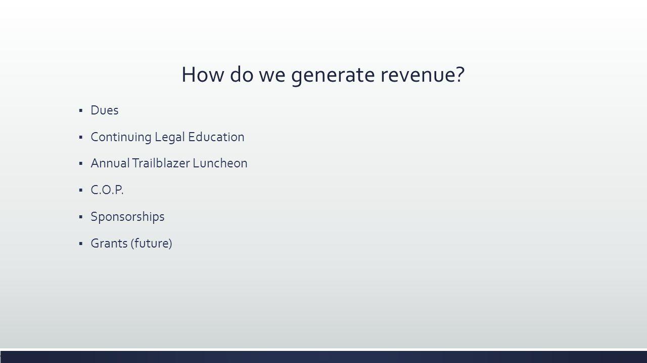 How do we generate revenue?  Dues  Continuing Legal Education  Annual Trailblazer Luncheon  C.O.P.  Sponsorships  Grants (future)