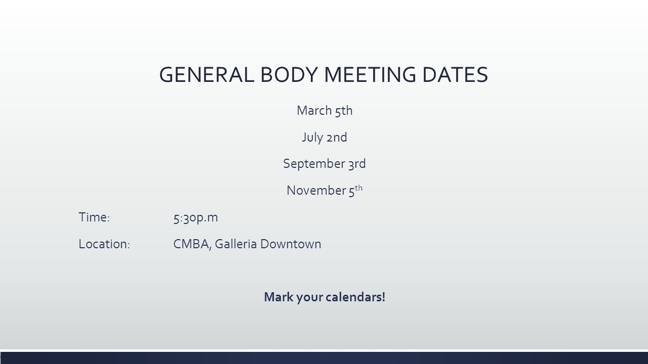 GENERAL BODY MEETING DATES March 5th July 2nd September 3rd November 5 th Time:5:30p.m Location: CMBA, Galleria Downtown Mark your calendars!