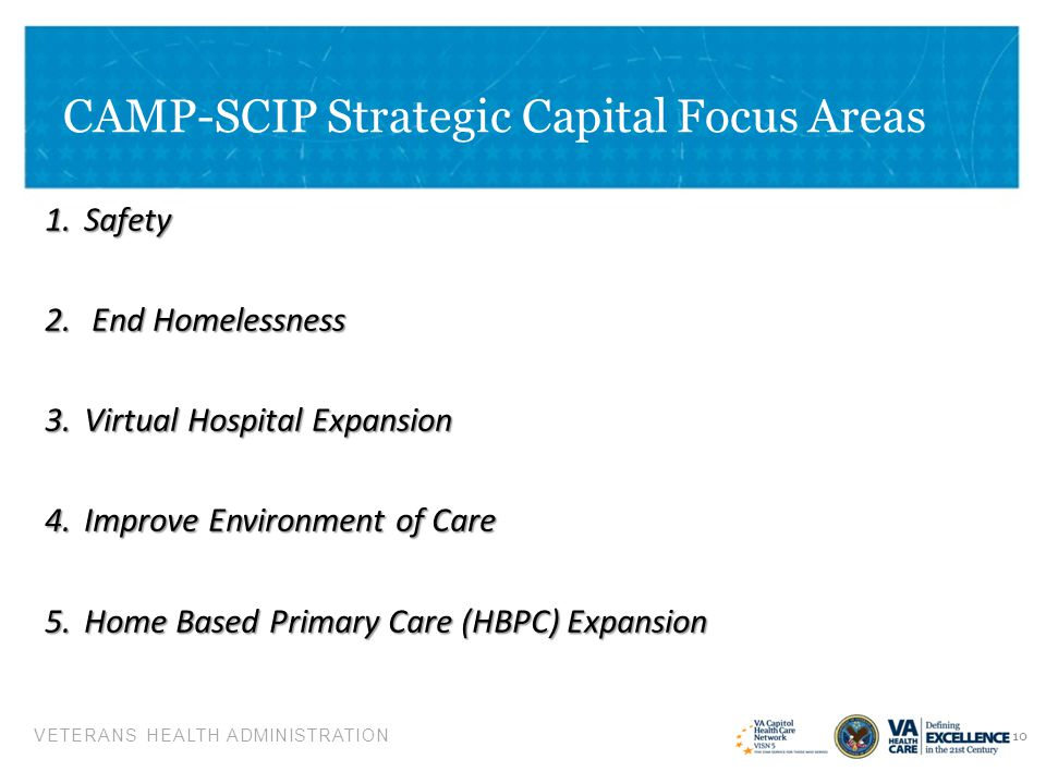 VETERANS HEALTH ADMINISTRATION CAMP-SCIP Strategic Capital Focus Areas 11 6.Expand VA/DoD Partnerships 5.Medical Equipment safety, standardization & replacement plan 6.Vehicle Fleet Plan 7.Energy Plan to reduce consumption 8.Increase Research Program Integration