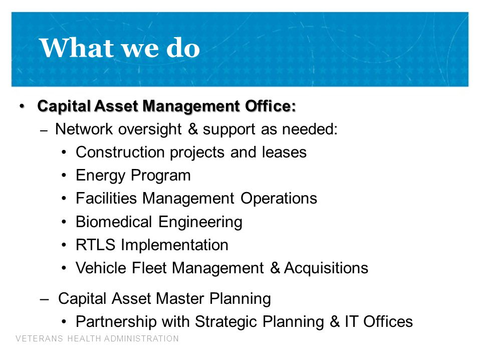 VETERANS HEALTH ADMINISTRATION What we do Capital Asset Management Office:Capital Asset Management Office: – Network oversight & support as needed: Co