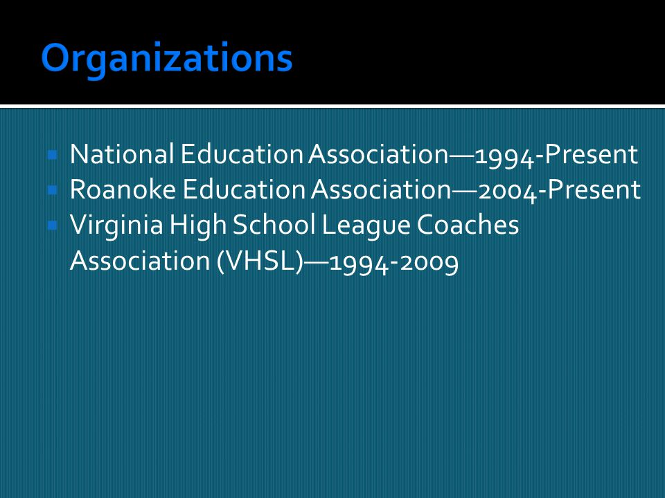  National Education Association—1994-Present  Roanoke Education Association—2004-Present  Virginia High School League Coaches Association (VHSL)—1994-2009