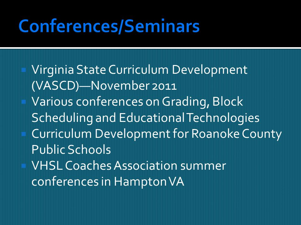  Virginia State Curriculum Development (VASCD)—November 2011  Various conferences on Grading, Block Scheduling and Educational Technologies  Curriculum Development for Roanoke County Public Schools  VHSL Coaches Association summer conferences in Hampton VA