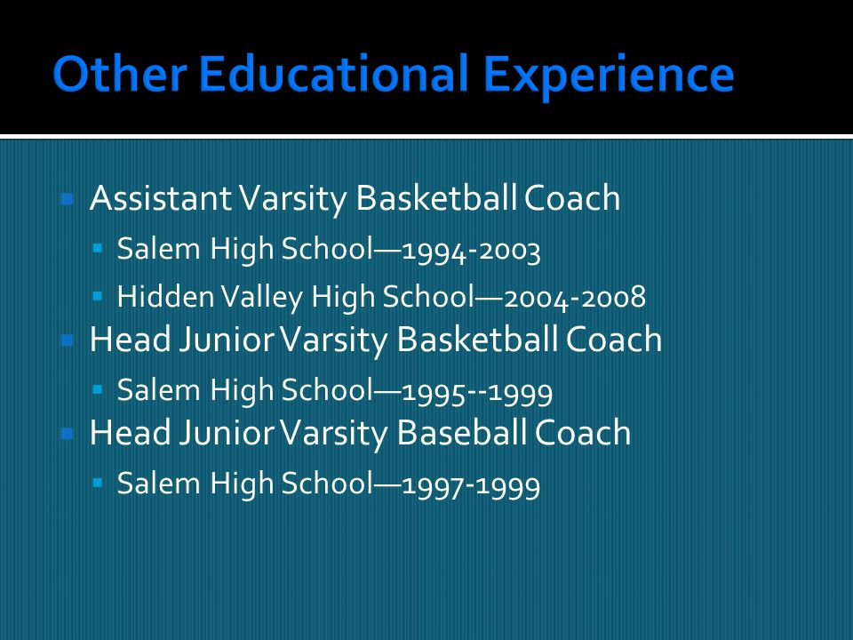  Assistant Varsity Basketball Coach  Salem High School—1994-2003  Hidden Valley High School—2004-2008  Head Junior Varsity Basketball Coach  Salem High School—1995--1999  Head Junior Varsity Baseball Coach  Salem High School—1997-1999