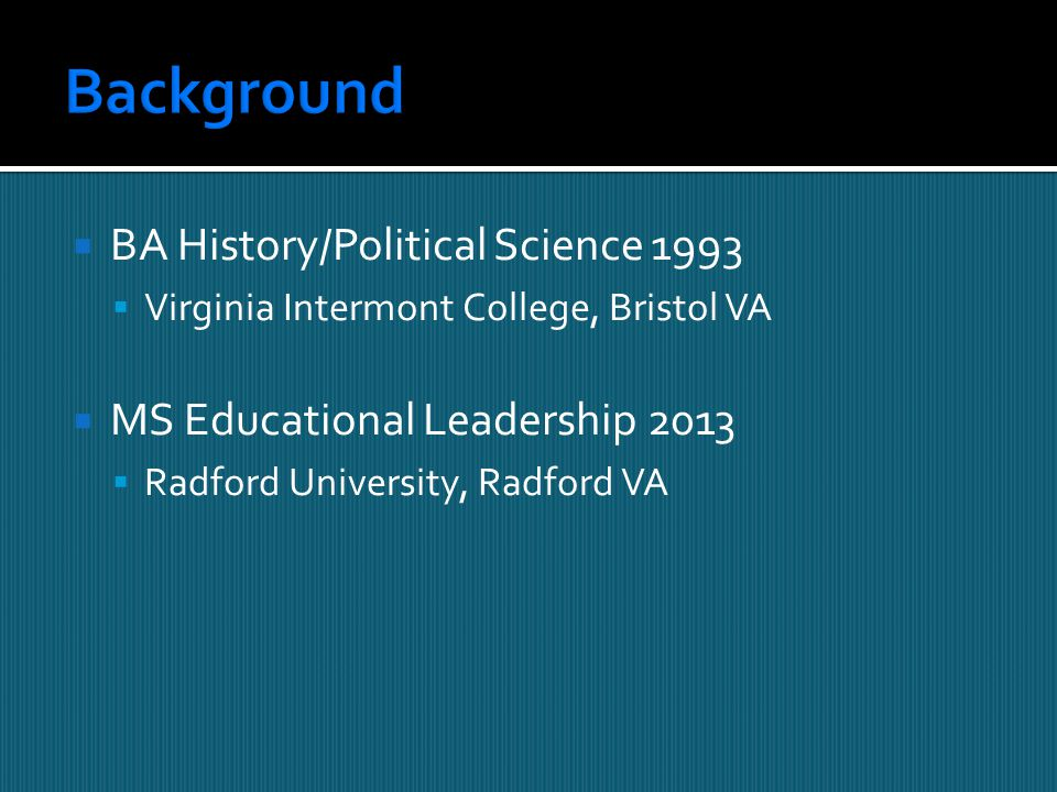  BA History/Political Science 1993  Virginia Intermont College, Bristol VA  MS Educational Leadership 2013  Radford University, Radford VA