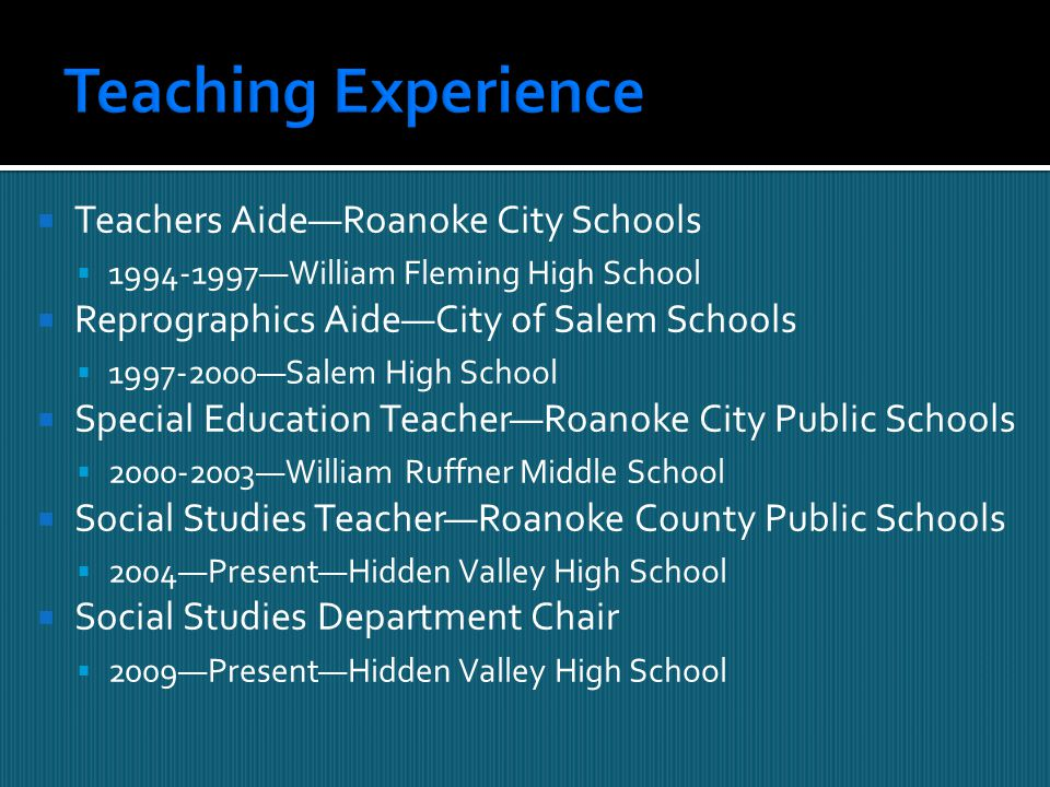  Teachers Aide—Roanoke City Schools  1994-1997—William Fleming High School  Reprographics Aide—City of Salem Schools  1997-2000—Salem High School  Special Education Teacher—Roanoke City Public Schools  2000-2003—William Ruffner Middle School  Social Studies Teacher—Roanoke County Public Schools  2004—Present—Hidden Valley High School  Social Studies Department Chair  2009—Present—Hidden Valley High School