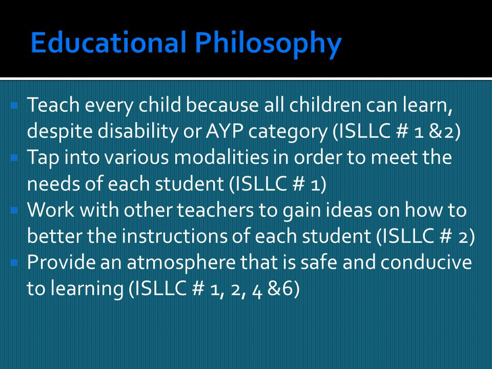  Teach every child because all children can learn, despite disability or AYP category (ISLLC # 1 &2)  Tap into various modalities in order to meet the needs of each student (ISLLC # 1)  Work with other teachers to gain ideas on how to better the instructions of each student (ISLLC # 2)  Provide an atmosphere that is safe and conducive to learning (ISLLC # 1, 2, 4 &6)