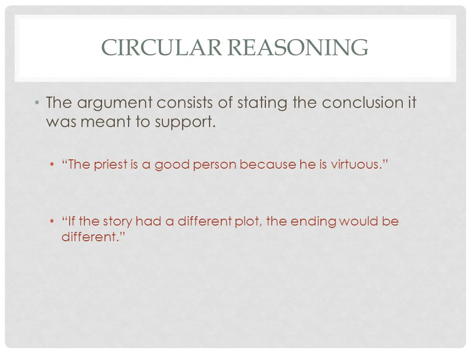 CIRCULAR REASONING The argument consists of stating the conclusion it was meant to support.