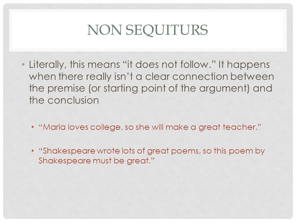 NON SEQUITURS Literally, this means it does not follow. It happens when there really isn't a clear connection between the premise (or starting point of the argument) and the conclusion Maria loves college, so she will make a great teacher. Shakespeare wrote lots of great poems, so this poem by Shakespeare must be great.