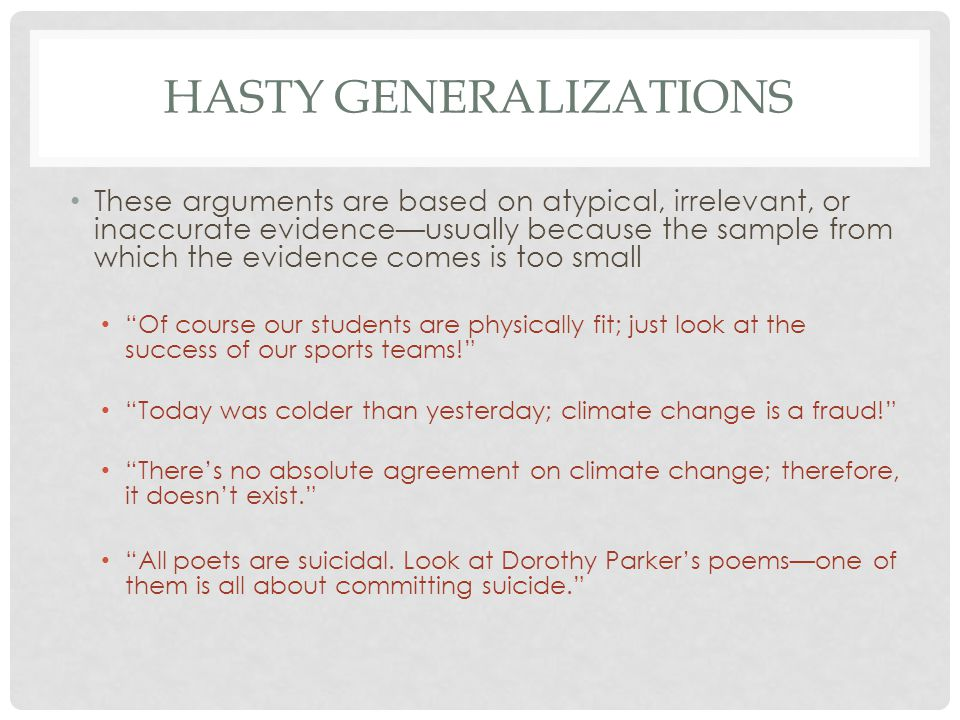 HASTY GENERALIZATIONS These arguments are based on atypical, irrelevant, or inaccurate evidence—usually because the sample from which the evidence comes is too small Of course our students are physically fit; just look at the success of our sports teams! Today was colder than yesterday; climate change is a fraud! There's no absolute agreement on climate change; therefore, it doesn't exist. All poets are suicidal.