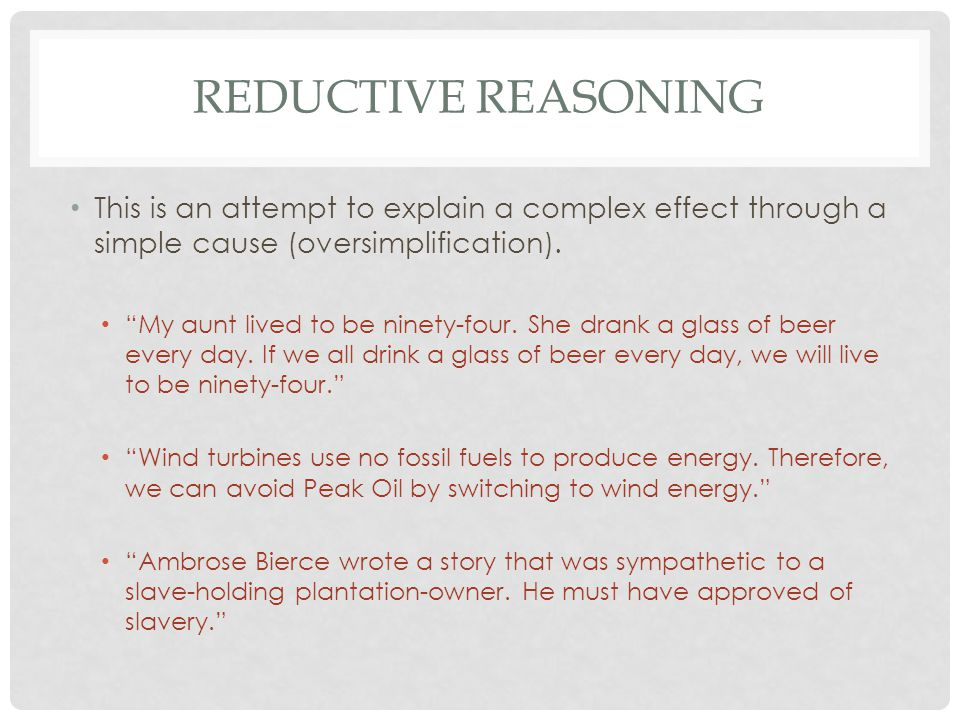 REDUCTIVE REASONING This is an attempt to explain a complex effect through a simple cause (oversimplification).