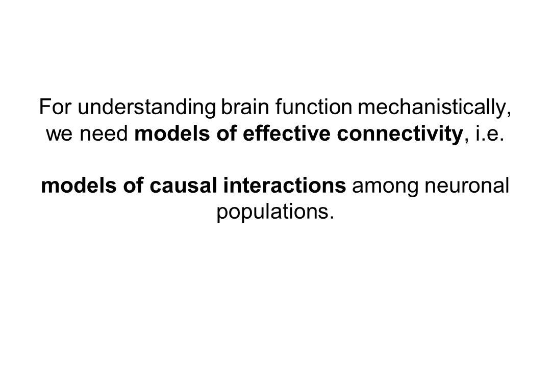 For understanding brain function mechanistically, we need models of effective connectivity, i.e.