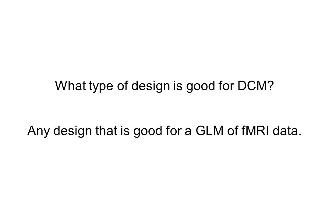 Any design that is good for a GLM of fMRI data. What type of design is good for DCM